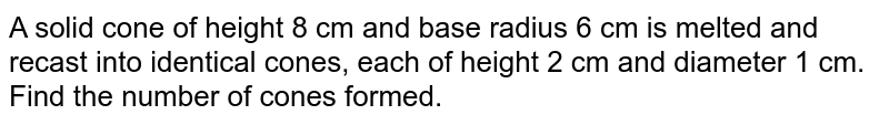 A solid cone of height 8 cm and base radius 6 cm is melted and recast into identical cones, each of height 2 cm and diameter 1 cm. Find the number of cones formed.