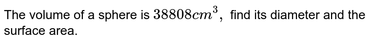 The volume of a sphere is `38808 cm^(3),` find its diameter and the surface area.