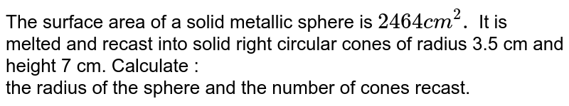The surface area of a solid metallic sphere is `2464 cm^(2).` It is melted and recast into solid right circular cones of radius 3.5 cm and height 7 cm. Calculate :<br>the radius of the sphere.