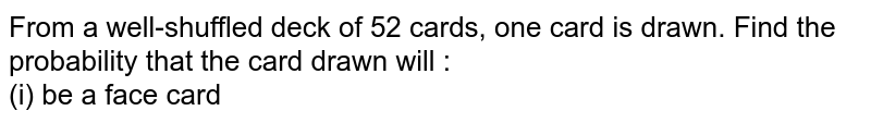 From a well-shuffled deck of 52 cards, one card is drawn. Find the probability that the card drawn will : <br> (i) be a face card