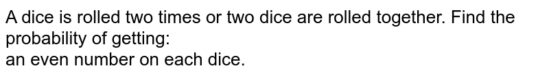 A dice is rolled two times or two dice are rolled together. Find the probability of getting: <br> (i) an even number on each dice.