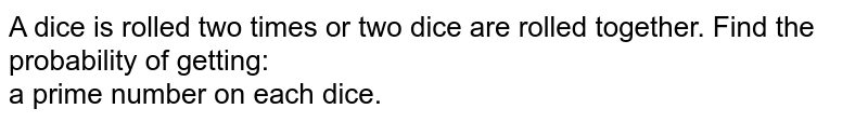 A dice is rolled two times or two dice are rolled together. Find the probability of getting: <br> (i i) a prime number on each dice.