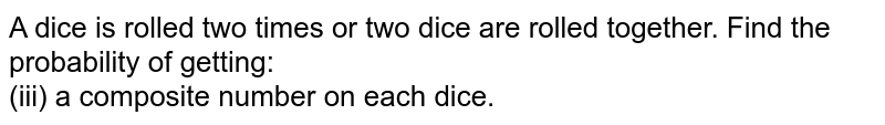A dice is rolled two times or two dice are rolled together. Find the probability of getting: <br> (iii) a composite number on each dice.