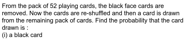 From the pack of 52 playing cards, the black face cards are removed. Now the cards are re-shuffled and then a card is drawn from the remaining pack of cards. Find the probability that the card drawn is : <br> (i) a black card