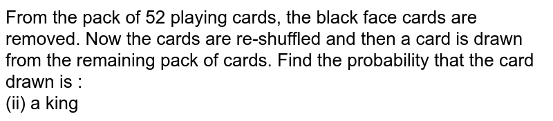From the pack of 52 playing cards, the black face cards are removed. Now the cards are re-shuffled and then a card is drawn from the remaining pack of cards. Find the probability that the card drawn is : <br> (ii) a king