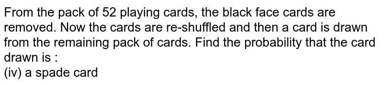 From the pack of 52 playing cards, the black face cards are removed. Now the cards are re-shuffled and then a card is drawn from the remaining pack of cards. Find the probability that the card drawn is : <br> (iv) a spade card