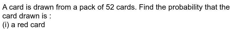 A card is drawn from a pack of 52 cards. Find the probability that the card drawn is : <br> (i) a red card