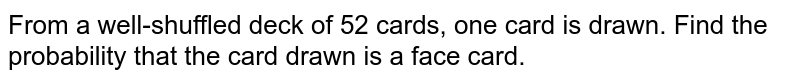From a well-shuffled deck of 52 cards, one card is drawn. Find the probability that the card drawn is  a face card.