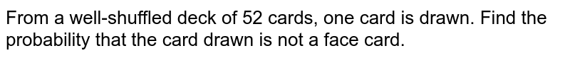 From a well-shuffled deck of 52 cards, one card is drawn. Find the probability that the card drawn is not a face card.