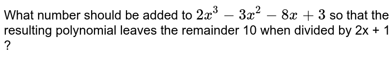 What number should be added to `2x^3 - 3x^2 - 8x + 3` so that the resulting polynomial leaves the remainder 10 when divided by 2x + 1 ?