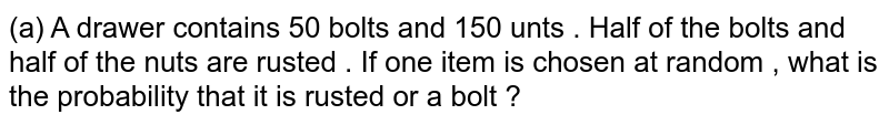 (a)  A drawer contains 50 bolts and 150 unts . Half of the bolts and half of the nuts are rusted . If one item is chosen at random , what is the probability that it is rusted or a bolt ?  <br> (b)  Two dice are throwm together . What is the probability that the sum of the numbers on two faces is neither 9 nor  11 ?  <br> (ii) Two unbiased dice are thrown . Find the probability that the sum of the  numbers obtained on the two dice  is neither a multiple of 2 nor a multiple of 3.