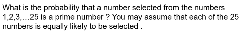 What is the  probability that a number  selected from the numbers 1,2,3,…25 is a prime number ? You may assume that each of the 25 numbers is equally likely to be selected .