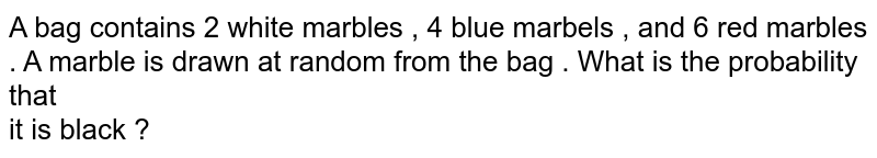 A bag contains 2 white marbles , 4 blue marbels , and 6 red marbles . A marble is drawn at random from the bag . What is the probability that <br>  it is black ?