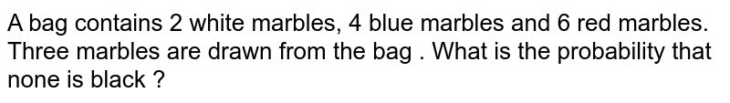 In Q 4 , three marbles are drawn fro the bag . What is the probability that <br>  none is blacke ?