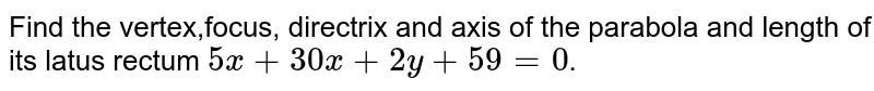 Find the vertex,focus, directrix and axis of the parabola and length of its latus rectum `5x+30x+2y+59=0`.