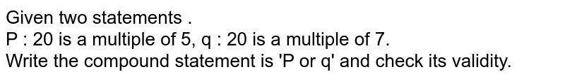 Given two statements . <br> P : 20 is a  multiple of  5, q : 20 is a multiple of 7. <br> Write the compound statement is 'P or q' and check its validity.