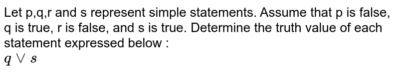 Let p,q,r and s represent simple statements. Assume that  p is false, q is true, r is false, and s is true. Determine the truth value  of each statement expressed below : <br>  `q vv s`