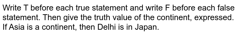 Write T before each true statement and write F before each false statement. Then give the truth value of the continent, expressed. <br> If Asia is a continent, then Delhi is in Japan.