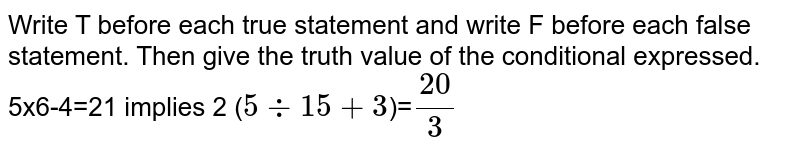 Write T before each true statement and write F before each false statement. Then give the truth value of the continent, expressed. <br> 5x6-4=21 implies 2 (`5 -: 15+3`)=`20/3`
