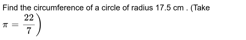 Find the circumference of a circle of radius 17.5  cm . (Take `pi=(22)/(7))`