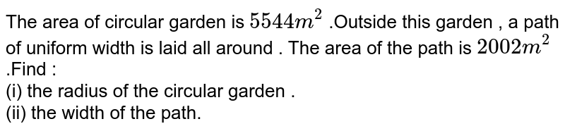 The area of circular garden is `5544m^(2)` .Outside this garden , a path of uniform width is laid all around . The  area of the path is `2002m^(2)` .Find :  <br> (i)  the radius of the circular garden . <br> (ii)  the width of the path.