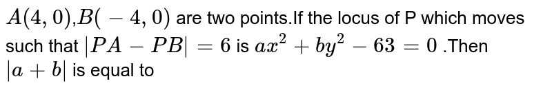 `A(4,0)`,`B(-4,0)` are two points.If the locus of P which moves such that `|PA-PB|=6` is `ax^(2)+by^(2)-63=0` .Then `|a+b|` is equal to