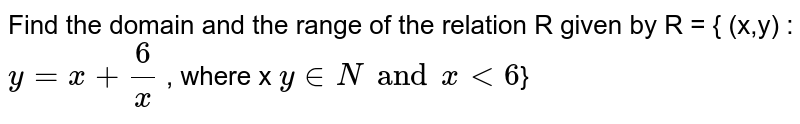 Find the domain  and the range  of the relation R given by R  = { (x,y) : `y = x+6/x`  , where x ` y in N and x lt 6 `}