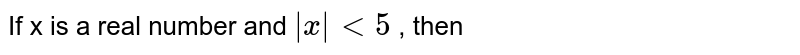 If x is a real number and `|x | lt 5 ` , then