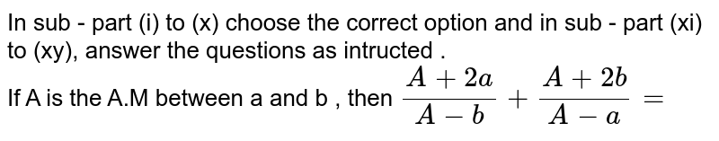 In sub - part (i) to (x) choose the correct option and in sub - part (xi) to (xy), answer the questions as intructed .  <br>   If  A is the A.M between a and b , then `(A+2a)/(A-b)+(A+2b)/(A-a)=`
