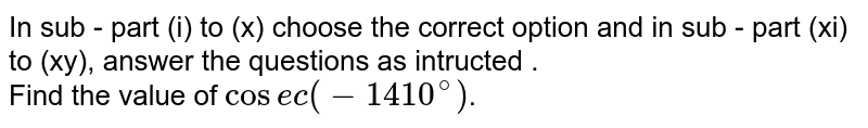 In sub - part (i) to (x) choose the correct option and in sub - part (xi) to (xy), answer the questions as intructed .  <br>   Find the value of `cosec(-1410^(@))`.