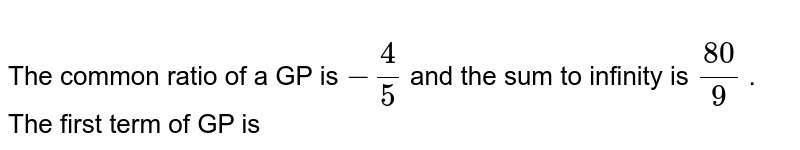 In sub - parts (i) to (x) choose the correct option and  in sub - parts (xi) to (xv)  , answer the questions an instructed.  <br>   The common ratio of a GP is `-(4)/(5)` and the sum to infinity is `(80)/(9)` . The first term of GP is