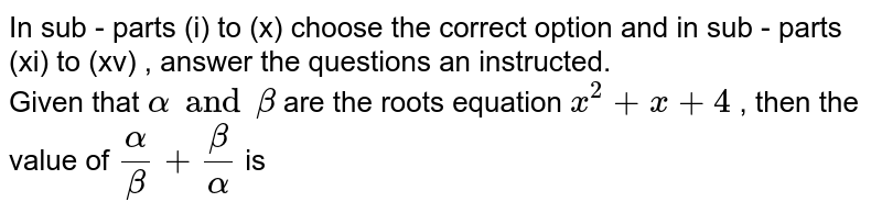 In sub - parts (i) to (x) choose the correct option and  in sub - parts (xi) to (xv)  , answer the questions an instructed.  <br>   Given that `alphaandbeta` are the roots equation `x^(2)x+4` , then the value of `(alpha)/(beta)+(beta)/(alpha)` is