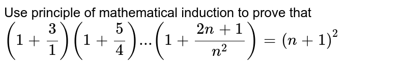 Use principle of mathematical induction to prove that <br> `(1+(3)/(1))(1+(5)/(4))...(1+(2n+1)/(n^(2)))=(n+1)^(2)`