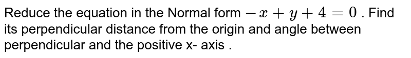Reduce the equation `-x+y+4=0` . Find  its perpendicular distance from the origin and angle between perpendicular and the positive x- axis .