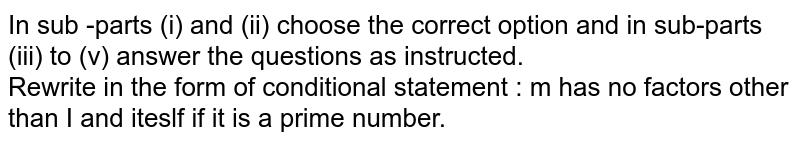 In sub -parts (i) and (ii) choose the correct option and in sub-parts (iii)  to (v) answer the questions as instructed.  <br>   Rewrite in  the  form of conditional statement : m has no factors other than I and iteslf if it is a prime number.