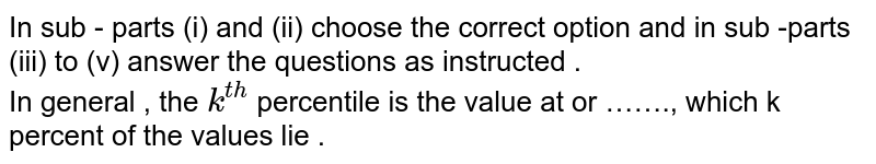 In sub - parts (i) and (ii) choose the correct option and in sub -parts (iii) to (v) answer the questions as instructed . <br>  In general  , the `k^(th)` percentile is the value at or ……., which k percent of the values lie .