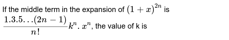 If the middle term in the expansion of `(1 + x)^(2n)` is `(1.3.5…(2n - 1))/(n!) k^(n).x^(n)`, the value of k is