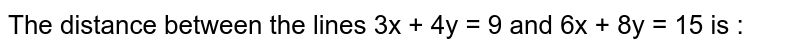 The distance between the lines 3x + 4y = 9 and 6x + 8y = 15 is :