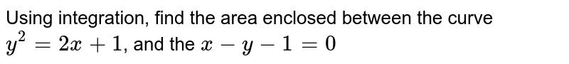 Using integration, find the area enclosed between the curve `y^(2) =2x+1`, and the `x-y-1=0`