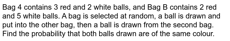 Bag 4 contains 3 red and 2 white balls, and Bag B contains 2 red and 5 white balls. A bag is selected at random, a ball is drawn and put into the other bag, then a ball is drawn from the second bag. Find the probability that both balls drawn are of the same colour.