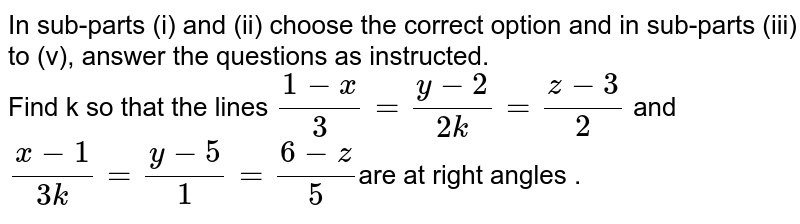 In sub-parts (i) and (ii) choose the correct option and in sub-parts (iii) to (v), answer the questions as instructed. <br> Find k so that the lines `(1-x)/(3)=(y-2)/(2k)=(z-3)/(2)` and `(x-1)/(3k)=(y-5)/(1)=(6-z)/(5)`are at right angles .