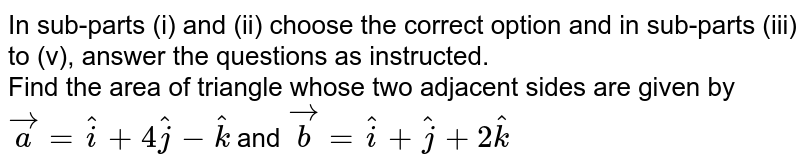 In sub-parts (i) and (ii) choose the correct option and in sub-parts (iii) to (v), answer the questions as instructed. <br> Find the area of triangle whose two adjacent sides are given by `veca=hati+4hatj-hatk` and `vecb=hati+hatj+2hatk`