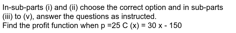 In-sub-parts (i) and (ii) choose the correct option and in sub-parts (iii) to (v), answer the questions as instructed. <br>  Find the profit function when p =25 C (x) = 30 x - 150
