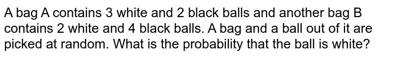 Let bag A contain 2 red and 3 white balls, another bag B contain 2 white and 3 black balls and another bag C contain 2 black and 3 red balls. A bag and a ball out of it are selected at random. What is the probability that selected ball is white assuming selections of bag A, B and C are equally likely ?