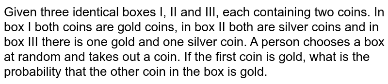 Given three identical boxes I, II and III, each containing two coins. In box I both coins are gold coins, in box II both are silver coins and in box III there is one gold and one silver coin. A person chooses a box at random and takes out a coin. If the coin gold, what is the probability that the other coin in the box is silver.