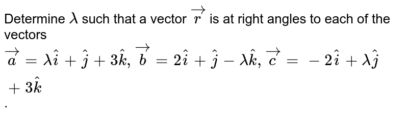 Determine `lambda` such that a vector `vec(r)` is at right angles to each of the vectors <br> `vec(a) = lambda hat(i) + hat(j) + 3hat(k), vec(b) = 2hat(i) + hat(j) - lambda hat(k), vec(c) = -2hat(i) + lambda hat(j) + 3hat(k)`.