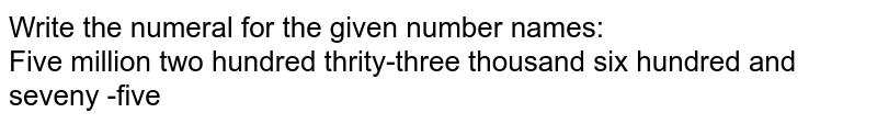 Write the numeral for the given number names:  <br> Five million two hundred thrity-three thousand six hundred and seveny -five