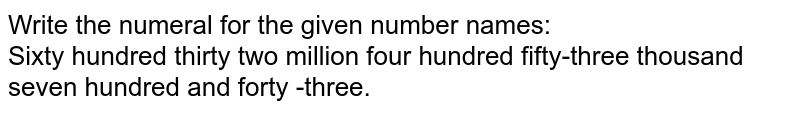Write the numeral for the given number names:  <br> Sixty hundred thirty two million four hundred fifty-three thousand seven hundred and forty -three.