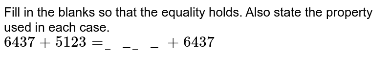 Fill in the blanks so that the equality holds. Also state the property used in each case. <br> `6437+5123=______+6437`