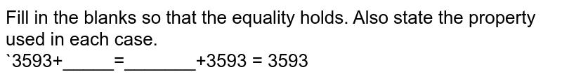 Fill in the blanks so that the equality holds. Also state the property used in each case. <br> `3593+_____=_______+3593=3593`
